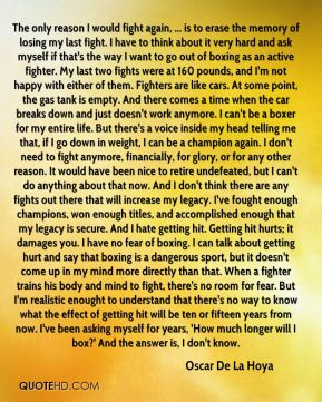 The only reason I would fight again, ... is to erase the memory of losing my last fight. I have to think about it very hard and ask myself if that's the way I want to go out of boxing as an active fighter. My last two fights were at 160 pounds, and I'm not happy with either of them. Fighters are like cars. At some point, the gas tank is empty. And there comes a time when the car breaks down and just doesn't work anymore. I can't be a boxer for my entire life. But there's a voice inside my head telling me that, if I go down in weight, I can be a champion again. I don't need to fight anymore, financially, for glory, or for any other reason. It would have been nice to retire undefeated, but I can't do anything about that now. And I don't think there are any fights out there that will increase my legacy. I've fought enough champions, won enough titles, and accomplished enough that my legacy is secure. And I hate getting hit. Getting hit hurts; it damages you. I have no fear of boxing. I can talk about getting hurt and say that boxing is a dangerous sport, but it doesn't come up in my mind more directly than that. When a fighter trains his body and mind to fight, there's no room for fear. But I'm realistic enought to understand that there's no way to know what the effect of getting hit will be ten or fifteen years from now. I've been asking myself for years, 'How much longer will I box?' And the answer is, I don't know.