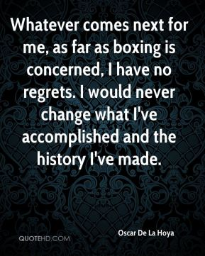 Oscar De La Hoya  - Whatever comes next for me, as far as boxing is concerned, I have no regrets. I would never change what I've accomplished and the history I've made.