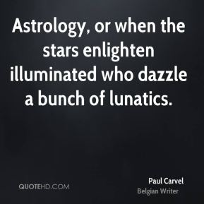 Astrology, or when the stars enlighten illuminated who dazzle a bunch of lunatics.