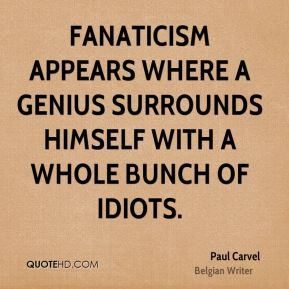 Paul Carvel  - Fanaticism appears where a genius surrounds himself with a whole bunch of idiots.