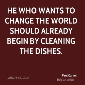 Paul Carvel  - He who wants to change the world should already begin by cleaning the dishes.