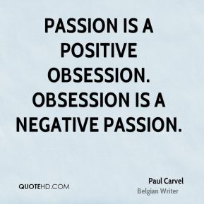Passion is a positive obsession. Obsession is a negative passion.