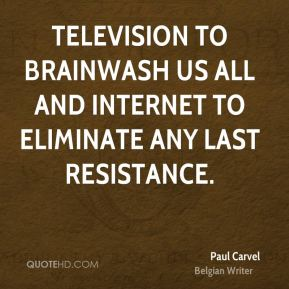 Paul Carvel  - Television to brainwash us all and Internet to eliminate any last resistance.