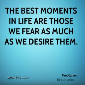 Paul Carvel  - The best moments in life are those we fear as much as we desire them.