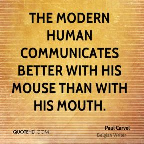 Paul Carvel  - The modern human communicates better with his mouse than with his mouth.