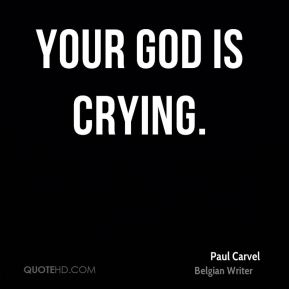 Your God is crying.