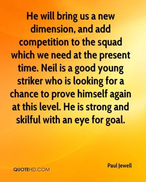 Paul Jewell  - He will bring us a new dimension, and add competition to the squad which we need at the present time. Neil is a good young striker who is looking for a chance to prove himself again at this level. He is strong and skilful with an eye for goal.