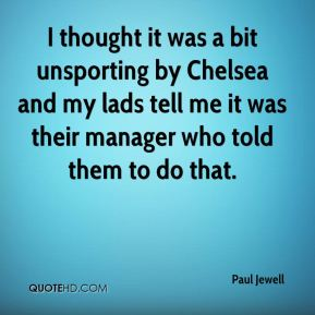 Paul Jewell  - I thought it was a bit unsporting by Chelsea and my lads tell me it was their manager who told them to do that.