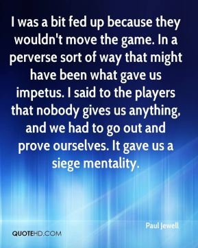 Paul Jewell  - I was a bit fed up because they wouldn't move the game. In a perverse sort of way that might have been what gave us impetus. I said to the players that nobody gives us anything, and we had to go out and prove ourselves. It gave us a siege mentality.