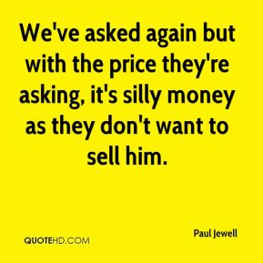 Paul Jewell  - We've asked again but with the price they're asking, it's silly money as they don't want to sell him.