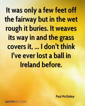 Paul McGinley  - It was only a few feet off the fairway but in the wet rough it buries. It weaves its way in and the grass covers it, ... I don't think I've ever lost a ball in Ireland before.