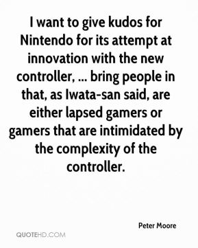 Peter Moore  - I want to give kudos for Nintendo for its attempt at innovation with the new controller, ... bring people in that, as Iwata-san said, are either lapsed gamers or gamers that are intimidated by the complexity of the controller.
