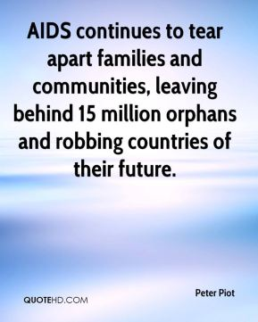 Peter Piot  - AIDS continues to tear apart families and communities, leaving behind 15 million orphans and robbing countries of their future.