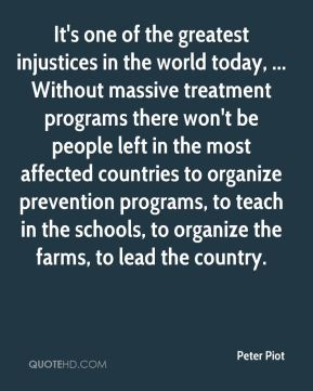 It's one of the greatest injustices in the world today, ... Without massive treatment programs there won't be people left in the most affected countries to organize prevention programs, to teach in the schools, to organize the farms, to lead the country.