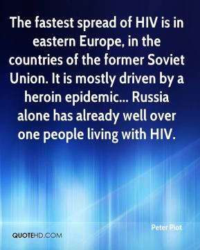Peter Piot  - The fastest spread of HIV is in eastern Europe, in the countries of the former Soviet Union. It is mostly driven by a heroin epidemic... Russia alone has already well over one people living with HIV.