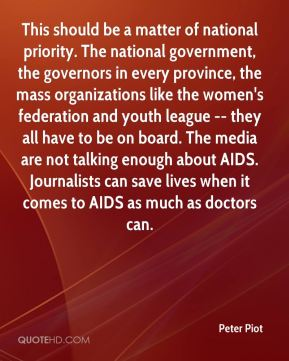 This should be a matter of national priority. The national government, the governors in every province, the mass organizations like the women's federation and youth league -- they all have to be on board. The media are not talking enough about AIDS. Journalists can save lives when it comes to AIDS as much as doctors can.