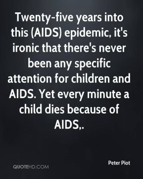 Peter Piot  - Twenty-five years into this (AIDS) epidemic, it's ironic that there's never been any specific attention for children and AIDS. Yet every minute a child dies because of AIDS.