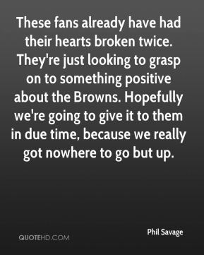Phil Savage  - These fans already have had their hearts broken twice. They're just looking to grasp on to something positive about the Browns. Hopefully we're going to give it to them in due time, because we really got nowhere to go but up.