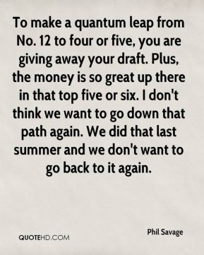 Phil Savage  - To make a quantum leap from No. 12 to four or five, you are giving away your draft. Plus, the money is so great up there in that top five or six. I don't think we want to go down that path again. We did that last summer and we don't want to go back to it again.