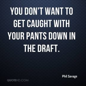 Phil Savage  - You don't want to get caught with your pants down in the draft.