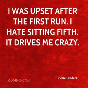 I was upset after the first run. I hate sitting fifth. It drives me crazy.