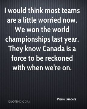 I would think most teams are a little worried now. We won the world championships last year. They know Canada is a force to be reckoned with when we're on.