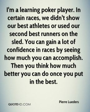 I'm a learning poker player. In certain races, we didn't show our best athletes or used our second best runners on the sled. You can gain a lot of confidence in races by seeing how much you can accomplish. Then you think how much better you can do once you put in the best.
