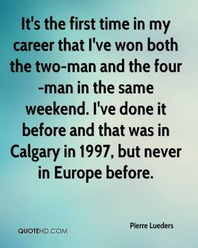It's the first time in my career that I've won both the two-man and the four-man in the same weekend. I've done it before and that was in Calgary in 1997, but never in Europe before.