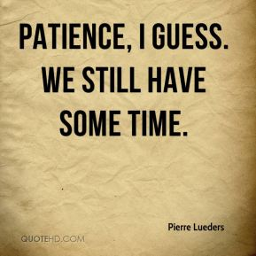 Pierre Lueders  - Patience, I guess. We still have some time.