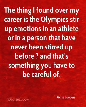 Pierre Lueders  - The thing I found over my career is the Olympics stir up emotions in an athlete or in a person that have never been stirred up before ? and that's something you have to be careful of.