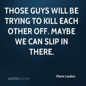 Those guys will be trying to kill each other off. Maybe we can slip in there.