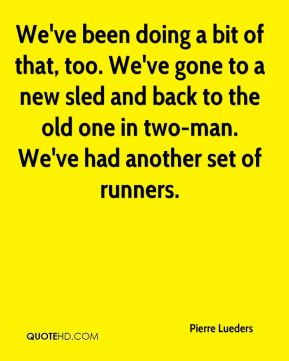 We've been doing a bit of that, too. We've gone to a new sled and back to the old one in two-man. We've had another set of runners.