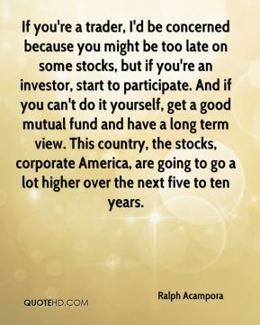 Ralph Acampora  - If you're a trader, I'd be concerned because you might be too late on some stocks, but if you're an investor, start to participate. And if you can't do it yourself, get a good mutual fund and have a long term view. This country, the stocks, corporate America, are going to go a lot higher over the next five to ten years.
