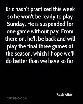 Ralph Wilson  - Eric hasn't practiced this week so he won't be ready to play Sunday. He is suspended for one game without pay. From there on, he'll be back and will play the final three games of the season, which I hope we'll do better than we have so far.