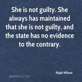Ralph Wilson  - She is not guilty. She always has maintained that she is not guilty, and the state has no evidence to the contrary.