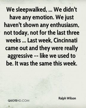 Ralph Wilson  - We sleepwalked, ... We didn't have any emotion. We just haven't shown any enthusiasm, not today, not for the last three weeks ... Last week, Cincinnati came out and they were really aggressive -- like we used to be. It was the same this week.