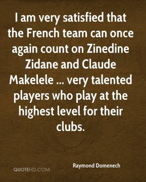 Raymond Domenech  - I am very satisfied that the French team can once again count on Zinedine Zidane and Claude Makelele ... very talented players who play at the highest level for their clubs.