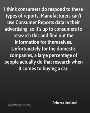 Rebecca Lindland  - I think consumers do respond to these types of reports. Manufacturers can't use Consumer Reports data in their advertising, so it's up to consumers to research this and find out the information for themselves. Unfortunately for the domestic companies, a large percentage of people actually do that research when it comes to buying a car.
