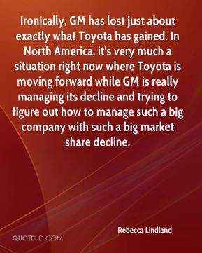Rebecca Lindland  - Ironically, GM has lost just about exactly what Toyota has gained. In North America, it's very much a situation right now where Toyota is moving forward while GM is really managing its decline and trying to figure out how to manage such a big company with such a big market share decline.