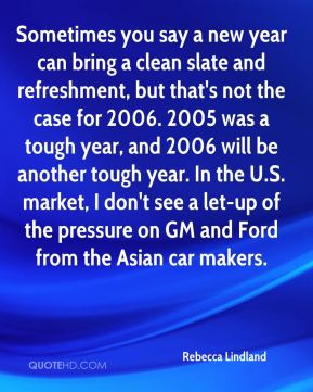 Rebecca Lindland  - Sometimes you say a new year can bring a clean slate and refreshment, but that's not the case for 2006. 2005 was a tough year, and 2006 will be another tough year. In the U.S. market, I don't see a let-up of the pressure on GM and Ford from the Asian car makers.