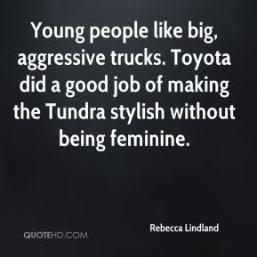 Rebecca Lindland  - Young people like big, aggressive trucks. Toyota did a good job of making the Tundra stylish without being feminine.