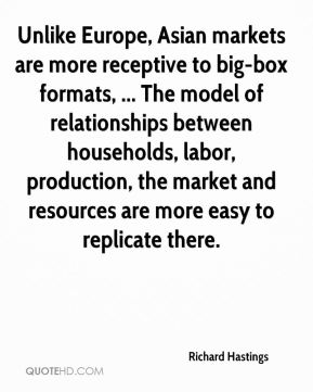 Richard Hastings  - Unlike Europe, Asian markets are more receptive to big-box formats, ... The model of relationships between households, labor, production, the market and resources are more easy to replicate there.