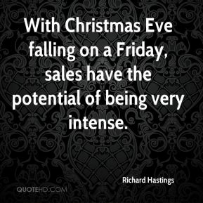 Richard Hastings  - With Christmas Eve falling on a Friday, sales have the potential of being very intense.