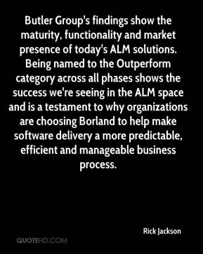 Rick Jackson  - Butler Group's findings show the maturity, functionality and market presence of today's ALM solutions. Being named to the Outperform category across all phases shows the success we're seeing in the ALM space and is a testament to why organizations are choosing Borland to help make software delivery a more predictable, efficient and manageable business process.