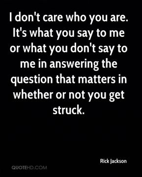 I don't care who you are. It's what you say to me or what you don't say to me in answering the question that matters in whether or not you get struck.