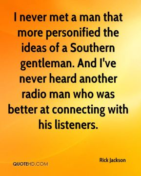 Rick Jackson  - I never met a man that more personified the ideas of a Southern gentleman. And I've never heard another radio man who was better at connecting with his listeners.