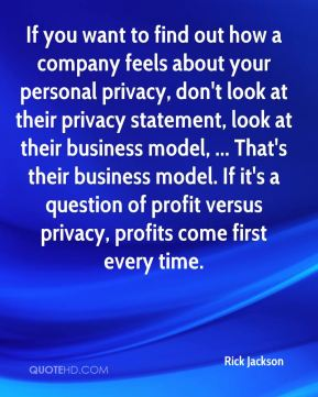 Rick Jackson  - If you want to find out how a company feels about your personal privacy, don't look at their privacy statement, look at their business model, ... That's their business model. If it's a question of profit versus privacy, profits come first every time.