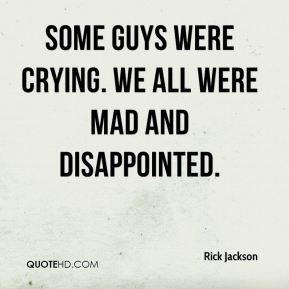 Rick Jackson  - Some guys were crying. We all were mad and disappointed.
