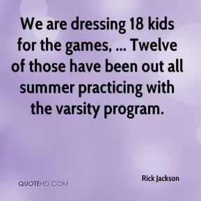 Rick Jackson  - We are dressing 18 kids for the games, ... Twelve of those have been out all summer practicing with the varsity program.