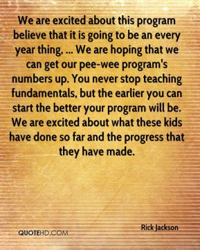 We are excited about this program believe that it is going to be an every year thing, ... We are hoping that we can get our pee-wee program's numbers up. You never stop teaching fundamentals, but the earlier you can start the better your program will be. We are excited about what these kids have done so far and the progress that they have made.